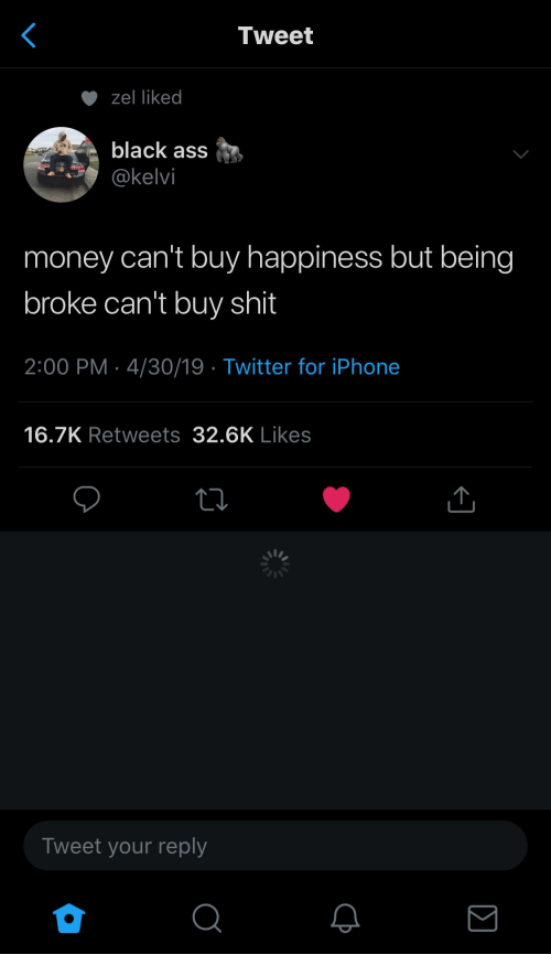 Money Cant Buy: Tweet  zel liked  black ass  @kelvi  money can't buy happiness but being  broke can't buy shit  2:00 PM 4/30/19 Twitter for iPhone  16.7K Retweets 32.6K Likes  Tweet your reply