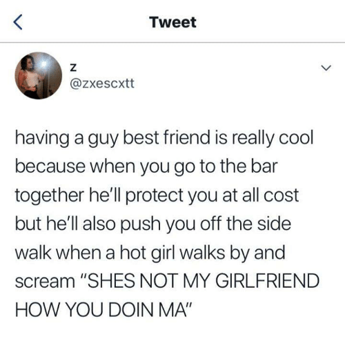"""Best Friend, Funny, and Scream: Tweet  @zxescxtt  having a guy best friend is really cool  because when you go to the bar  together he'll protect you at all cost  but he'll also push you off the side  walk when a hot girl walks by and  scream """"SHES NOT MY GIRLFRIEND  HOW YOU DOIN MA"""""""