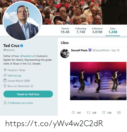 Ted, Ted Cruz, and Houston: Tweets  Following  Followers  Likes  19.4K  3.01M  7,740  1,248  Likes  Ted Cruz  @tedcruz  Sexuall Posts  @SexuallPosts Sep 10  Father of two, @heidiscruz's husband,  fighter for liberty. Representing the great  state of Texas in the U.S. Senate.  Houston, Texas  tedcruz.org  Joined March 2009  Born on December 22  Tweet to Ted Cruz  2 Followers you know  ti 139  197  530 https://t.co/yWv4w2C2dR