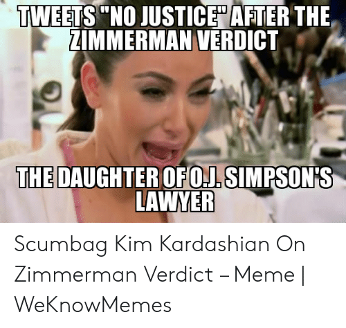 "Kim Meme: TWEETS""NO JUSTICE"" AFTER THE  ZIMMERMAN VERDICT  THE DAUGHTEROFOL SIMPSON'S  LAWYER Scumbag Kim Kardashian On Zimmerman Verdict – Meme 