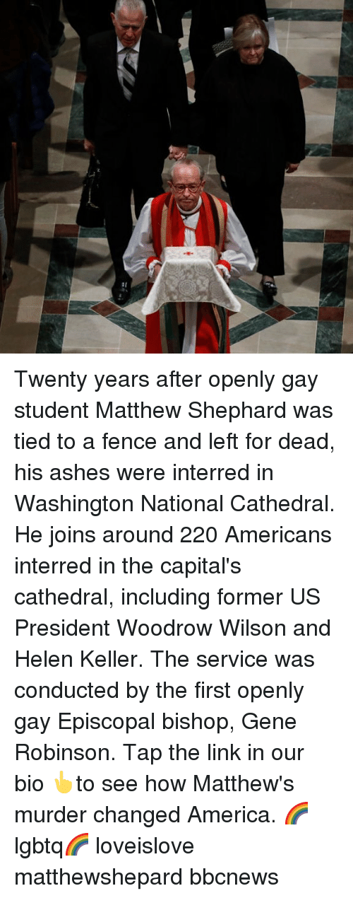 America, Memes, and Helen Keller: Twenty years after openly gay student Matthew Shephard was tied to a fence and left for dead, his ashes were interred in Washington National Cathedral. He joins around 220 Americans interred in the capital's cathedral, including former US President Woodrow Wilson and Helen Keller. The service was conducted by the first openly gay Episcopal bishop, Gene Robinson. Tap the link in our bio 👆to see how Matthew's murder changed America. 🌈 lgbtq🌈 loveislove matthewshepard bbcnews