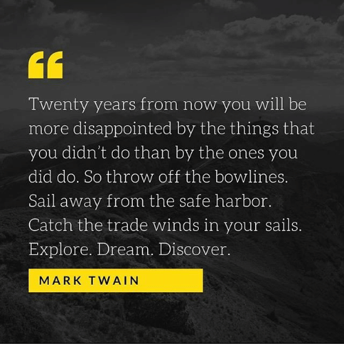 Mark Twain: Twenty years from now you will be  more disappointed by the things that  you didn't do than by the ones you  did do. So throw off the bowlines.  Sail away from the safe harbor.  Catch the trade winds in your sails.  Explore. Dream. Discover  MARK TWAIN