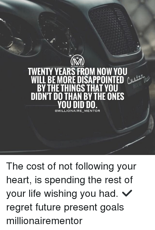 Future, Goals, and Life: TWENTY YEARS FROM NOW YOU  WILL BE MORE DISAPPOINTEDCP  BY THETHINGS THAT YOU  DIDN'T DO THAN BY THE ONES  OMILLIONAIRE MENTOR The cost of not following your heart, is spending the rest of your life wishing you had. ✔️ regret future present goals millionairementor