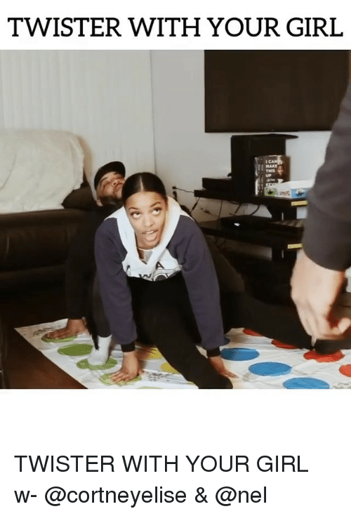 Memes, Girl, and Your Girl: TWISTER WITH YOUR GIRL  THES TWISTER WITH YOUR GIRL w- @cortneyelise & @nel