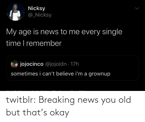 Okay: twitblr: Breaking news you old but that's okay