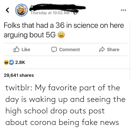 School: twitblr:  My favorite part of the day is waking up and seeing the high school drop outs post about corona being fake news