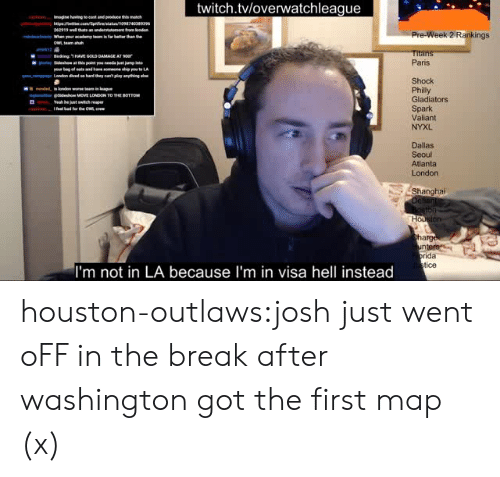 valiant: twitch.tvloverwatchleague  62919  Pre-Week 2 Rankings  Titan  Paris  Shock  Philly  Gladiators  Spark  Valiant  NYXL  ginse idesho MOVE LONDON TO THE BOTTOM  Yeah be  Dallas  Seoul  Atlanta  London  Shanghai  arg  ida  tice  I'm not in LA because I'm in visa hell instead houston-outlaws:josh just went oFF in the break after washington got the first map (x)