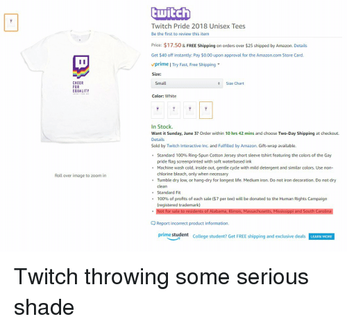 Amazon, Anaconda, and College: twitch  Twitch Pride 2018 Unisex Tees  Be the first to review this item  Price: $17.50 & FREE Shipping on orders over $25 shipped by Amazon. Details  Get $40 off instantly: Pay $0.00 upon approval for the Amazon.com Store Card  vprime | Try Fast, Free Shipping  Size:  CHEER  FOR  EQUALITY  Small  Size Chart  Color: White  In Stock.  Want it Sunday, June 3? Order within 10 hrs 42 mins and choose Two-Day Shipping at checkout.  Details  Sold by Twitch Interactive Inc. and Fulfilled by Amazon. Gift-wrap available  Standard 100% Ring-Spun Cotton Jersey short sleeve tshirt featuring the colors of the Gay  pride flag screenprinted with soft waterbased ink  .  . Machine wash cold, inside out, gentle cycle with mild deteent and similar colors. Use non-  Roll over image to zoom in  chlorine bleach, only when necessary  .Tumble dry low, or hang-dry for longest life. Medium iron. Do not iron decoration. Do not dry  clean  . Standard Fit  00% of profits of each sale ($7 per tee) will be donated to the Human Rights Campaign  (registered trademark)  Not for s  en  an  nois, Massachuset  an  Report incorrect product information.  prime student  College student? Get FREE shipping and exclusive deals  LEARN MORE Twitch throwing some serious shade