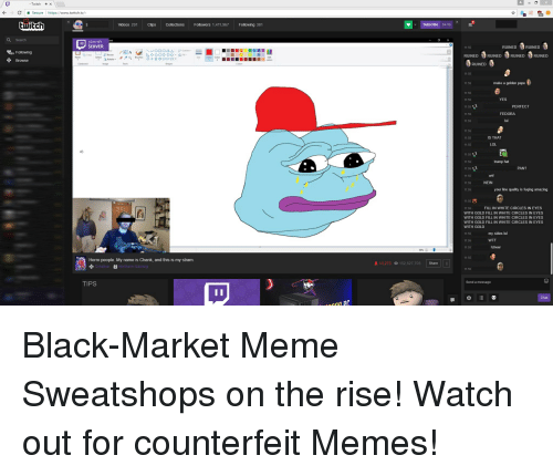 Golden Pepe: Twitch X  C Secure https://www.twitch.tw/  twitch  Videos 291 Clips  Collect  Followers 967  Following 38  Search  OIN MY  SERVER  F20 Following  NNOOOBA outline  Browse  apbaard  Shapes  Herro people. My name is Chank, and this is my stram.  TIPS  an pr  Subscribe S499  L 13.27  o 52.527.703  Share  RUINED  tt RUINED  RUINED  t. RUINED  g RUINED  RUINED  RUINED  make a golden pepe  YES  PERFECT  FEDORA  IS THAT  11:55  LOL  trump hat  PAN  NEIN  your line quality is fuging  amazing  FILL IN WHITE CIRCLES IN EYES  WITH GOLD FILL IN WHITE CIRCLES IN EYES  WITH GOLD FILL IN WHITE CIRCLES IN EYES  WITH GOLD FILL IN WHITE CIRCLES IN EYES  WITH GOLD  my sides lul  WTF  cheer  Send a message Black-Market Meme Sweatshops on the rise! Watch out for counterfeit Memes!