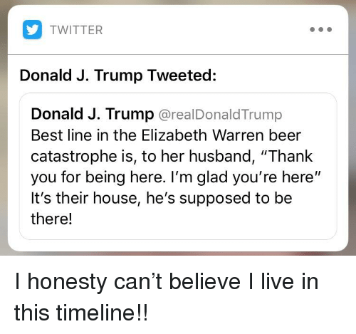 "Beer, Elizabeth Warren, and Twitter: TWITTER  Donald J. Trump Tweeted:  Donald J. Trump @realDonaldTrump  Best line in the Elizabeth Warren beer  catastrophe is, to her husband, ""Thank  you for being here. I'm glad you're here""  It's their house, he's supposed to be  there!"