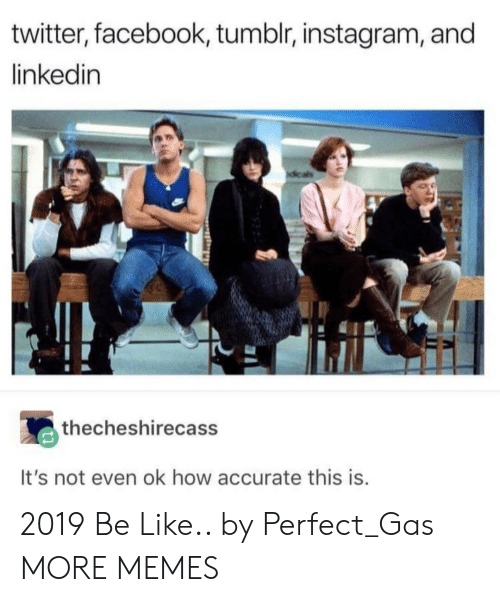 Be Like, Dank, and Facebook: twitter, facebook, tumblr, instagram, and  linkedin  thecheshirecass  It's not even ok how accurate this is 2019 Be Like.. by Perfect_Gas MORE MEMES