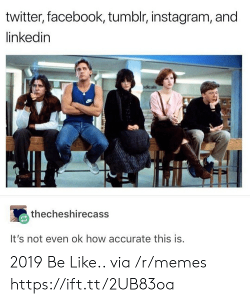 Be Like, Facebook, and Instagram: twitter, facebook, tumblr, instagram, and  linkedin  thecheshirecass  It's not even ok how accurate this is 2019 Be Like.. via /r/memes https://ift.tt/2UB83oa