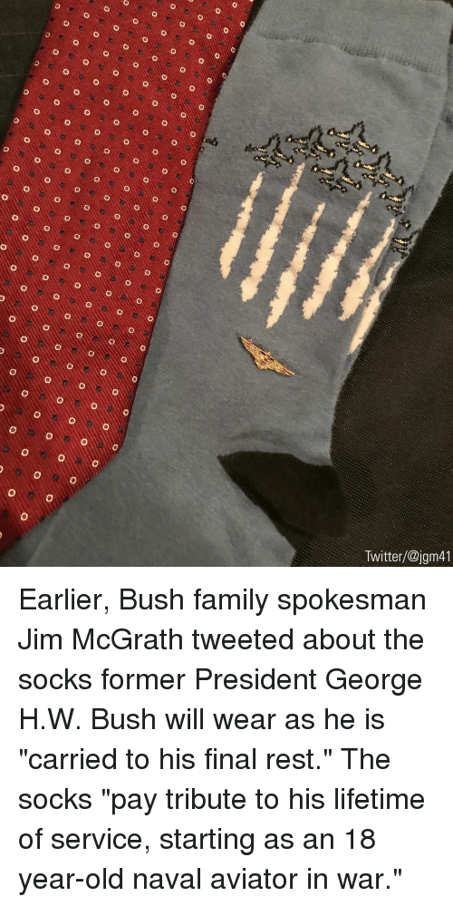"George H. W. Bush: Twitter/@jgm41 Earlier, Bush family spokesman Jim McGrath tweeted about the socks former President George H.W. Bush will wear as he is ""carried to his final rest."" The socks ""pay tribute to his lifetime of service, starting as an 18 year-old naval aviator in war."""