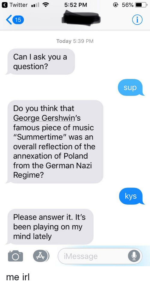"""Music, Twitter, and Today: Twitter ll  5:52 PM  56%  15  Today 5:39 PM  Can I ask you a  question?  sup  Do you think that  George Gershwin's  famous piece of music  """"Summertime"""" was an  overall reflection of the  annexation of Poland  from the German Nazi  Regime?  kys  Please answer it. It's  been playing on my  mind lately  Message"""