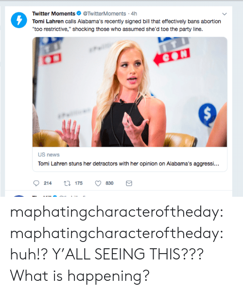 "Huh, News, and Party: Twitter Moments@TwitterMoments 4h  Tomi Lahren calls Alabama's recently signed bill that effectively bans abortion  too restrictive,"" shocking those who assumed she'd toe the party line.  US news  TomLe enAebama agg.  0214  175  830 maphatingcharacteroftheday: maphatingcharacteroftheday:  huh!?  Y'ALL SEEING THIS???   What is happening?"