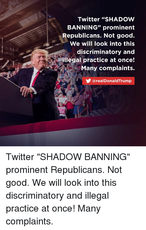 """Twitter, Good, and Once: Twitter """"SHADOW  BANNING"""" prominent  Republicans. Not good.  We will look into this  discriminatory and  illegal practice at once!  Many complaints.  35  @realDonaldTrump Twitter """"SHADOW BANNING"""" prominent Republicans. Not good. We will look into this discriminatory and illegal practice at once! Many complaints."""