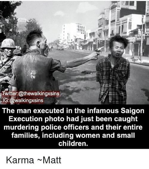 executioner: Twitter:@thewalkingxsins  IG:@walkingxsins  The man executed in the infamous Saigon  Execution photo had just been caught  murdering police officers and their entire  families, including women and small  children. Karma ~Matt