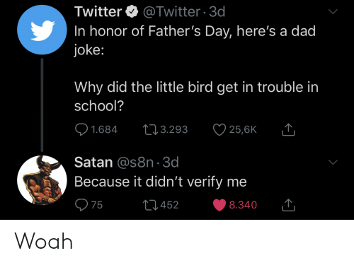 Dad, Fathers Day, and School: Twitter @Twitter 3d  In honor of Father's Day, here's a dad  joke:  Why did the little bird get in trouble in  school?  25,6K  L3.293  1.684  Satan @s8n 3d  Because it didn't verify me  75  L452  8.340 Woah