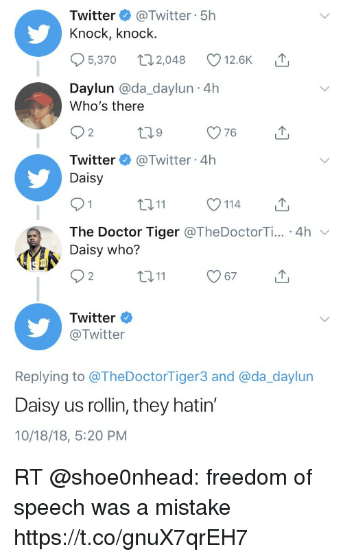 Doctor, Memes, and Twitter: Twitter @Twitter 5h  Knock, knock  5,370 2048 12.6K T  Daylun @da_daylun 4h  Who's there  Twitter @Twitter 4h  Daisy  ロ11  114  The Doctor Tiger @TheDoctorTi... 4h v  Daisy who?  2  Twitter  @Twitter  Replying to @TheDoctorTiger3 and @da_daylun  Daisy us rollin, they hatin'  10/18/18, 5:20 PM RT @shoe0nhead: freedom of speech was a mistake https://t.co/gnuX7qrEH7