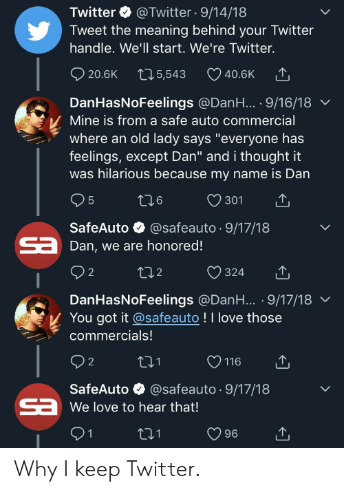 """Love, Twitter, and Meaning: Twitter @Twitter 9/14/18  Tweet the meaning behind your Twitter  handle. We'll start. We're Twitter.  t15,543  20.6K  40.6K  DanHasNoFeelings @DanH... 9/16/18  Mine is from a safe auto commercial  where an old lady says """"everyone has  feelings, except Dan"""" and i thought it  was hilarious because my name is Dan  5  t26  301  SafeAuto @safeauto.9/17/18  aDan, we are honored!  2  tl2  324  DanHasNoFeelings @DanH... 9/17/18  You got it @safeauto !I love those  commercials!  t21  116  2  SafeAuto @safeauto.9/17/18  CaWe love to hear that!  1  96 Why I keep Twitter."""