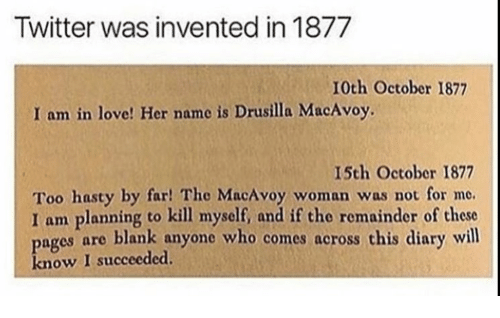 Love, Twitter, and Blank: Twitter was invented in 1877  I0th October 1877  I am in love! Her name is Drusilla MacAvoy.  I5th October 1877  Too hasty by far! The MacAvoy woman was not for me.  I am planning to kill myself, and if the remainder of these  pages are blank anyone who comes across this diary will  know I succeeded