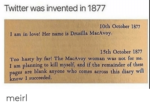 Love, Twitter, and MeIRL: Twitter was invented in 1877  I0th October 1877  I am in love! Her name is Drusilla MacAvoy.  I5th October 1877  Too hasty by far! The MacAvoy woman was not for me.  I am planning to kill myself, and if the remainder of these  pages are blank anyone who comes across this diary will  know I succeeded meirl