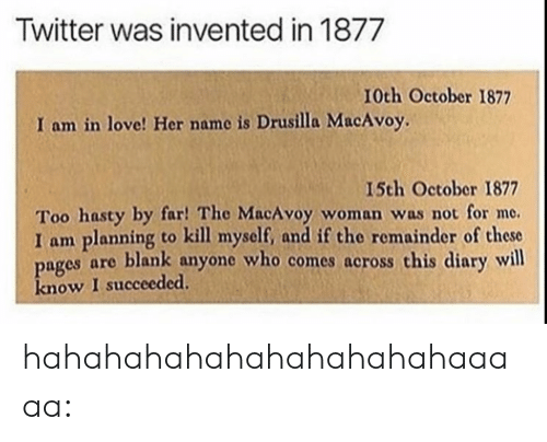 Love, Tumblr, and Twitter: Twitter was invented in 1877  I0th October 1877  I am in love! Her name is Drusilla MacAvoy.  I5th October 1877  Too hasty by far! The MacAvoy woman was not for me.  I am planning to kill myself, and if the remainder of these  pages are blank anyone who comes across this diary will  know I succeeded hahahahahahahahahahahaaaaa: