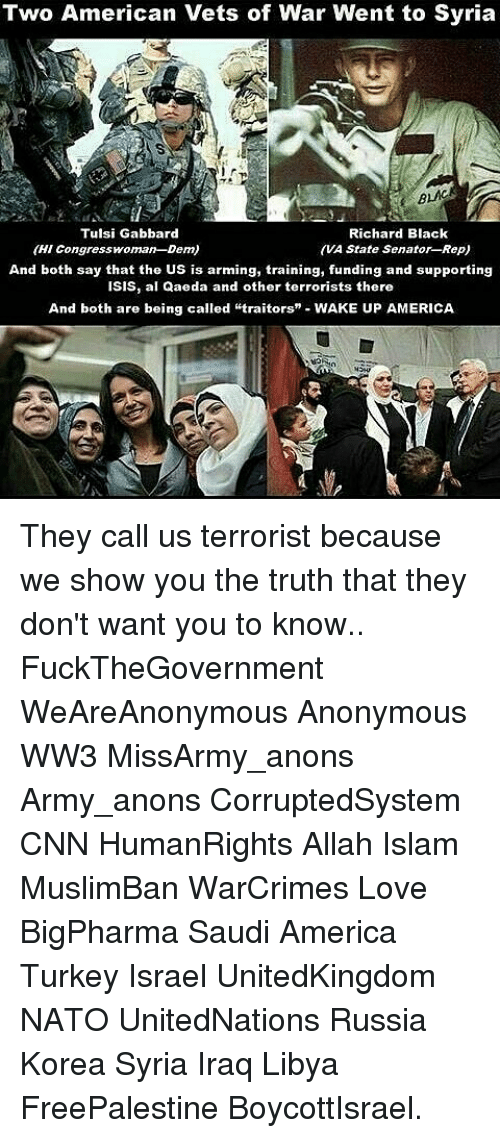 """wake up america: Two American Vets of War Went to Syria  BLAC  Tulsi Gabbard  Richard Black  (HI Congresswoman-Den)  (VA State Senator RepU  And both say that the US is arming, training, funding and supporting  ISIS, al Qaeda and other terrorists there  And both are being called """"traitors"""" WAKE UP AMERICA They call us terrorist because we show you the truth that they don't want you to know.. FuckTheGovernment WeAreAnonymous Anonymous WW3 MissArmy_anons Army_anons CorruptedSystem CNN HumanRights Allah Islam MuslimBan WarCrimes Love BigPharma Saudi America Turkey Israel UnitedKingdom NATO UnitedNations Russia Korea Syria Iraq Libya FreePalestine BoycottIsrael."""