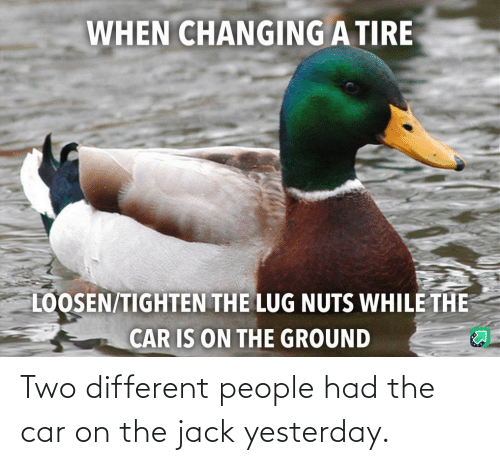 yesterday: Two different people had the car on the jack yesterday.