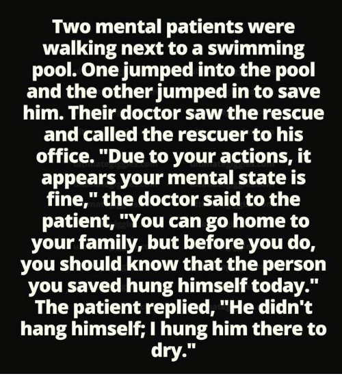 """Doctor, Family, and Memes: Two mental patients were  walking next to a swimming  pool. One jumped into the pool  and the other jumped in to save  him. Their doctor saw the rescue  and called the rescuer to his  office. """"Due to your actions, it  appears your mental state is  fine,"""" the doctor said to the  patient, """"You can go home to  your family, but before you do,  you should know that the person  you saved hung himself today.""""  The patient replied, """"He didn't  hang himself; I hung him there to  dry."""""""