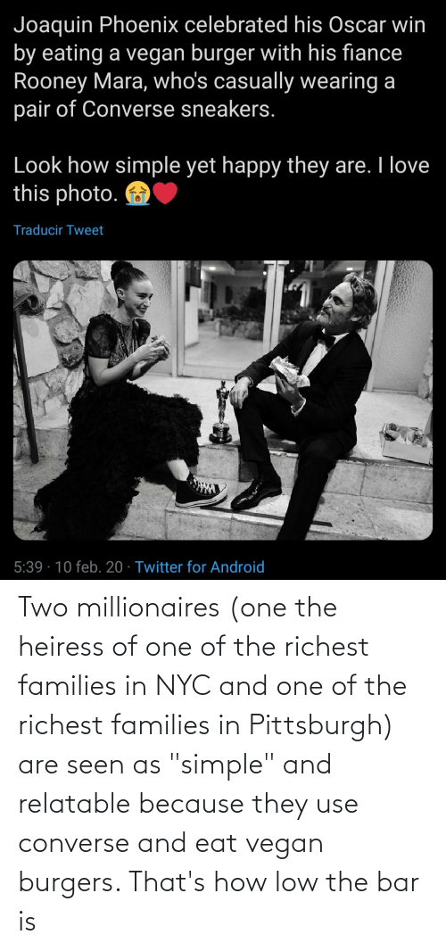 "millionaires: Two millionaires (one the heiress of one of the richest families in NYC and one of the richest families in Pittsburgh) are seen as ""simple"" and relatable because they use converse and eat vegan burgers. That's how low the bar is"