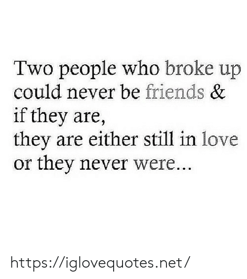 Friends, Love, and Never: Two people who broke up  could never be friends &  if they are,  they are either still in love  or they never were. https://iglovequotes.net/
