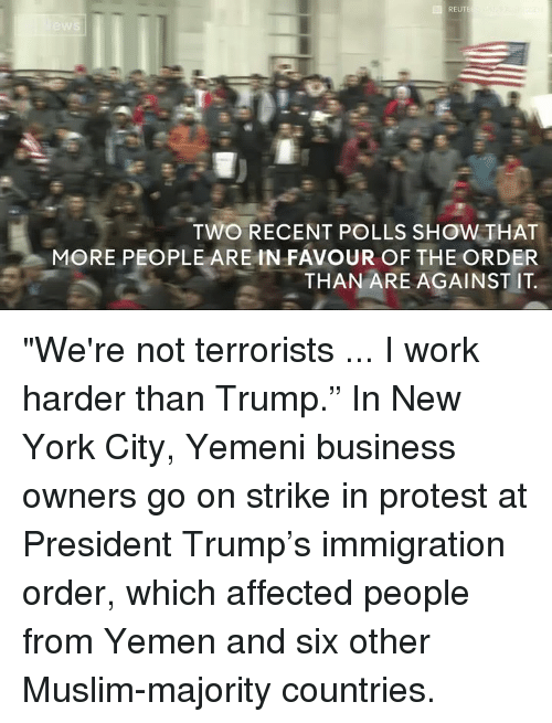 "Memes, New York City, and 🤖: TWO RECENT POLLS SHOW THAT  MORE PEOPLETARE IN FAVOUR OF THE ORDER  THAN ARE AGAINST IT ""We're not terrorists ... I work harder than Trump.""   In New York City, Yemeni business owners go on strike in protest at President Trump's immigration order, which affected people from Yemen and six other Muslim-majority countries."