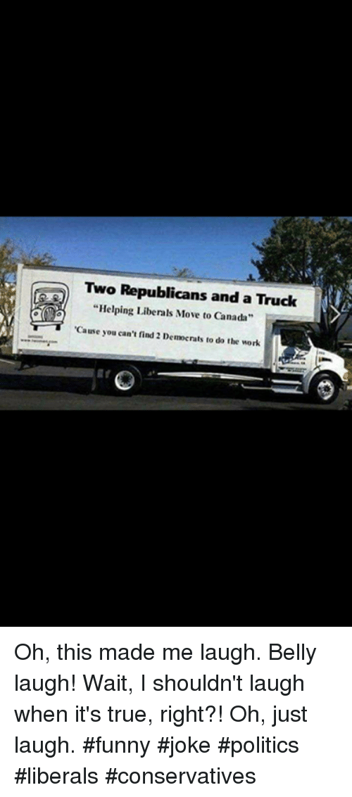 "Funny, Memes, and Politics: Two Republicans and a Truck  ""Helping Liberals Move to Canada  Cause you can't find 2 Democrats to do the work Oh, this made me laugh.  Belly laugh!  Wait, I shouldn't laugh when it's true, right?!  Oh, just laugh.  #funny #joke #politics #liberals #conservatives"