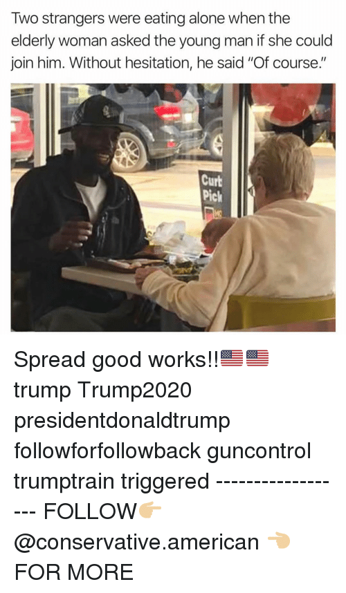 """without hesitation: Two strangers were eating alone when the  elderly woman asked the young man if she could  join him. Without hesitation, he said """"Of course.""""  Curb  Pick Spread good works!!🇺🇸🇺🇸 trump Trump2020 presidentdonaldtrump followforfollowback guncontrol trumptrain triggered ------------------ FOLLOW👉🏼 @conservative.american 👈🏼 FOR MORE"""