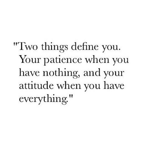 "Patience: ""Two things define vou  Your patience when vou  have nothing, and your  attitude when vou have  everything"""