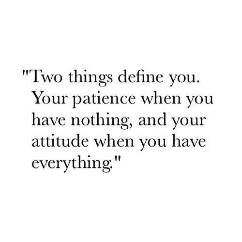 "Patience: ""Two things define you  Your patience when you  have nothing, and your  attitude when you have  everything,"""