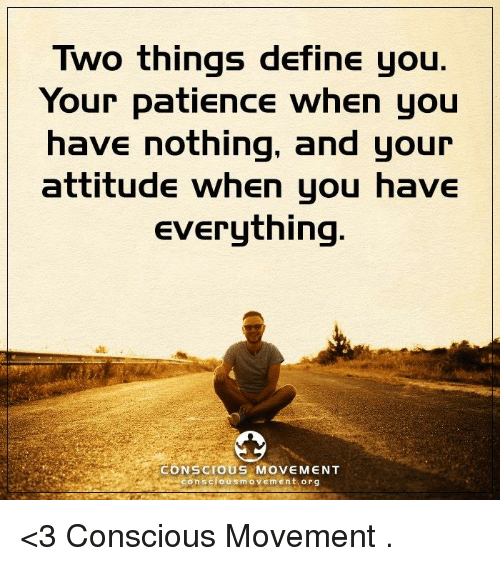 Memes, Define, and Patience: Two things define you  Your patience when you  have nothing, and your  attitude when you have  Everything  CONSCIOUS MOVEMENT  con scious m o v Em Ent org <3 Conscious Movement  .