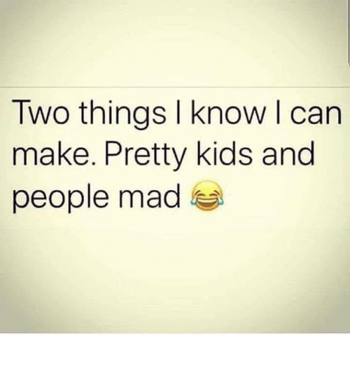 Dank, Kids, and Mad: Two things I know l can  make. Pretty kids and  people mad