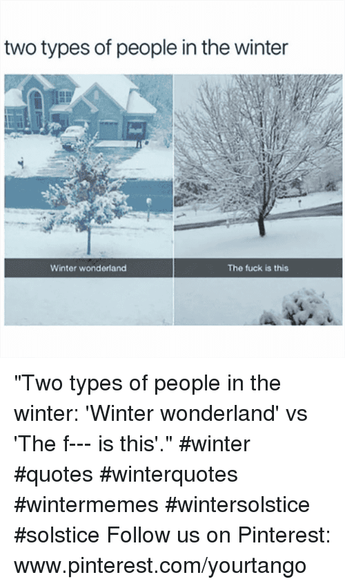 "Www Pinterest Com: two types of people in the winter  Winter wonderland  The fuck is this ""Two types of people in the winter: 'Winter wonderland' vs 'The f--- is this'."" #winter #quotes #winterquotes #wintermemes #wintersolstice #solstice Follow us on Pinterest: www.pinterest.com/yourtango"