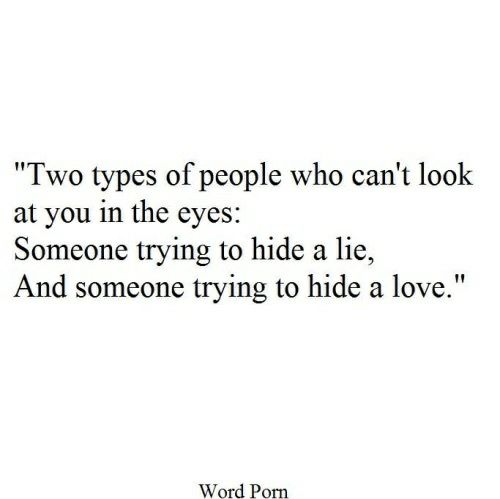 "Love, Porn, and Word: ""Two types of people who can't look  at you in the eyes:  Someone trying to hide a lie  And someone trying to hide a love.""  Word Porn"