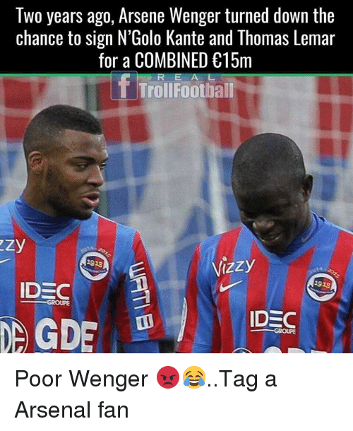 Arsene Wenger: Two years ago, Arsene Wenger turned down the  chance to sign N'Golo Kante and Thomas Lemar  for a COMBINED 15m  R E A L  T TrollFoothall  933  1923  IDEC  GROUPE Poor Wenger 😡😂..Tag a Arsenal fan