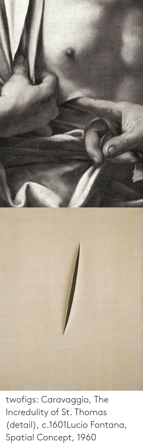 concept: twofigs:    Caravaggio, The Incredulity of St. Thomas (detail), c.1601Lucio Fontana, Spatial Concept, 1960