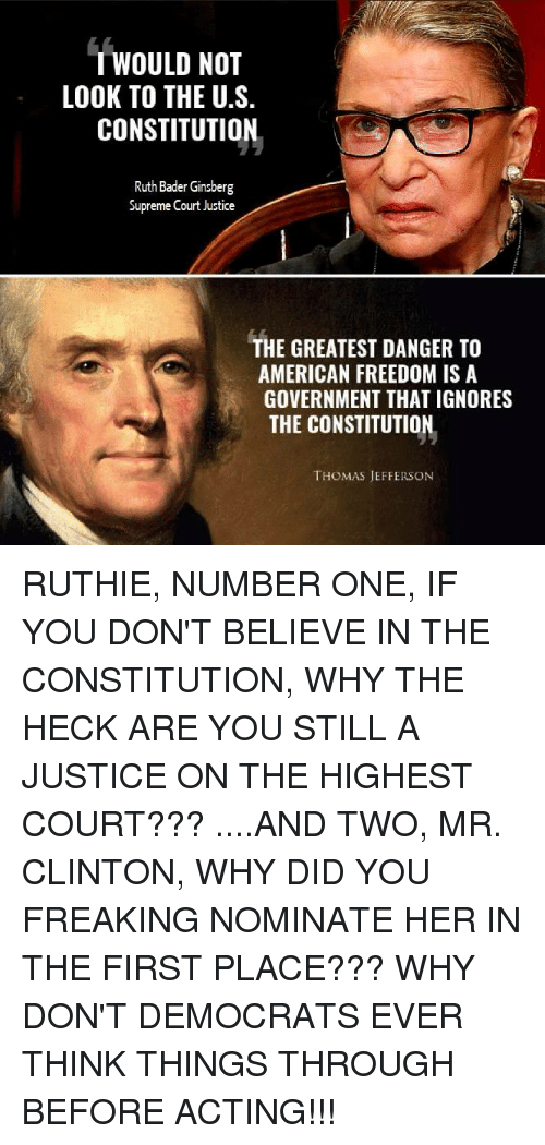 Memes, Supreme, and Thomas Jefferson: TWOULD NOT  LOOK TO THE U.S.  CONSTITUTION  Ruth Bader Ginsberg  Supreme Court Justice  THE GREATEST DANGER TO  AMERICAN FREEDOM IS A  GOVERNMENT THAT IGNORES  THE CONSTITUTION  THOMAS JEFFERSON RUTHIE, NUMBER ONE, IF YOU DON'T BELIEVE IN THE CONSTITUTION, WHY THE HECK ARE YOU STILL A JUSTICE ON THE HIGHEST COURT???  ....AND TWO, MR. CLINTON, WHY DID YOU FREAKING NOMINATE HER IN THE FIRST PLACE???  WHY DON'T DEMOCRATS EVER THINK THINGS THROUGH BEFORE ACTING!!!