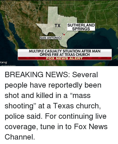 "Church, Fire, and Memes: TX SUTHERLAND  SPRINGS  SAN ANTONIO  MULTIPLE CASUALTY SITUATION AFTER MAN  OPENS FIRE AT TEXAS CHURCH  FOX NEWS ALERT  bing BREAKING NEWS: Several people have reportedly been shot and killed in a ""mass shooting"" at a Texas church, police said. For continuing live coverage, tune in to Fox News Channel."