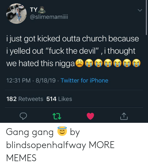 "Church, Dank, and Iphone: TY  @slimemamiii  i just got kicked outta church because  i yelled out ""fuck the devil"" , i thought  we hated this nigga  12:31 PM 8/18/19 Twitter for iPhone  182 Retweets 514 Likes Gang gang 😇 by blindsopenhalfway MORE MEMES"
