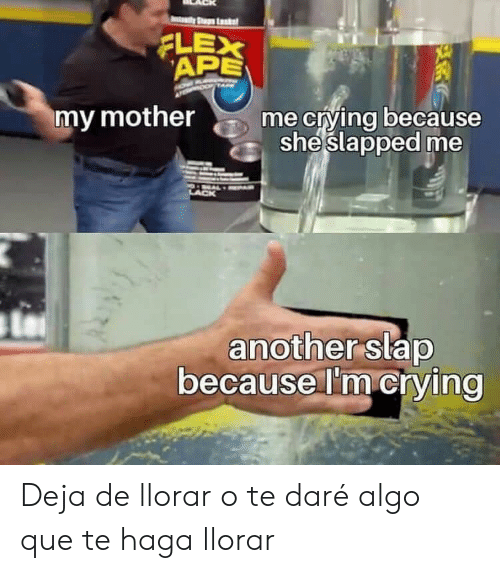 ape: ty Stup Lk  APE  XE  XE  my mother  me crying because  sheslapped me  another slap  because I'm crying Deja de llorar o te daré algo que te haga llorar