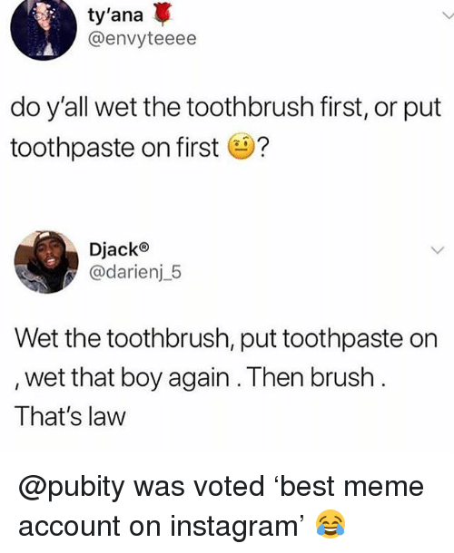 Instagram, Meme, and Memes: ty'ana  @envyteeee  do y'all wet the toothbrush first, or put  toothpaste on first e?  Djack®  @darienj5  Wet the toothbrush, put toothpaste on  , wet that boy again . Then brush  That's law @pubity was voted 'best meme account on instagram' 😂