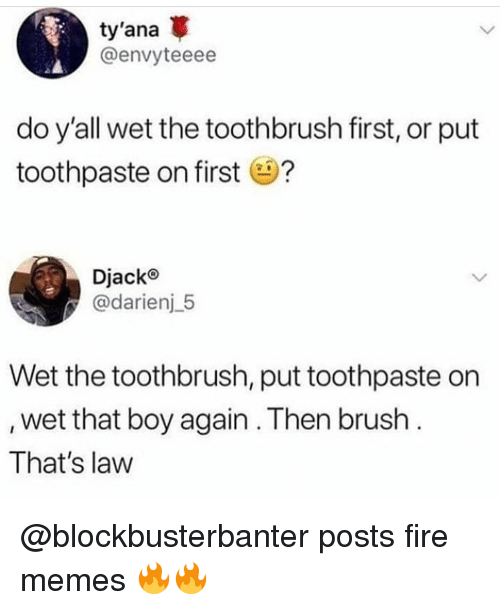Fire, Funny, and Memes: ty'ana  @envyteeee  do y'all wet the toothbrush first, or put  toothpaste on first?  Djack®  @darienj_5  Wet the toothbrush, put toothpaste on  wet that boy again. Then brush  That's law @blockbusterbanter posts fire memes 🔥🔥
