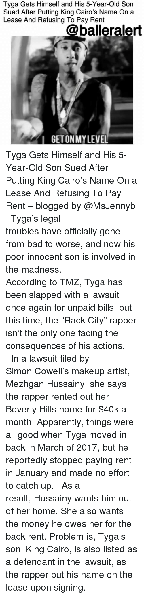 "Apparently, Bad, and Makeup: Tyga Gets Himself and His 5-Year-Old Son  Sued After Putting King Cairo's Name On a  Lease And Refusing To Pay Rent  @balleralert  IGETONMYLEVEL Tyga Gets Himself and His 5-Year-Old Son Sued After Putting King Cairo's Name On a Lease And Refusing To Pay Rent – blogged by @MsJennyb ⠀⠀⠀⠀⠀⠀⠀⠀⠀ ⠀⠀⠀⠀⠀⠀⠀⠀⠀ Tyga's legal troubles have officially gone from bad to worse, and now his poor innocent son is involved in the madness. ⠀⠀⠀⠀⠀⠀⠀⠀⠀ ⠀⠀⠀⠀⠀⠀⠀⠀⠀ According to TMZ, Tyga has been slapped with a lawsuit once again for unpaid bills, but this time, the ""Rack City"" rapper isn't the only one facing the consequences of his actions. ⠀⠀⠀⠀⠀⠀⠀⠀⠀ ⠀⠀⠀⠀⠀⠀⠀⠀⠀ In a lawsuit filed by Simon Cowell's makeup artist, Mezhgan Hussainy, she says the rapper rented out her Beverly Hills home for $40k a month. Apparently, things were all good when Tyga moved in back in March of 2017, but he reportedly stopped paying rent in January and made no effort to catch up. ⠀⠀⠀⠀⠀⠀⠀⠀⠀ ⠀⠀⠀⠀⠀⠀⠀⠀⠀ As a result, Hussainy wants him out of her home. She also wants the money he owes her for the back rent. Problem is, Tyga's son, King Cairo, is also listed as a defendant in the lawsuit, as the rapper put his name on the lease upon signing."